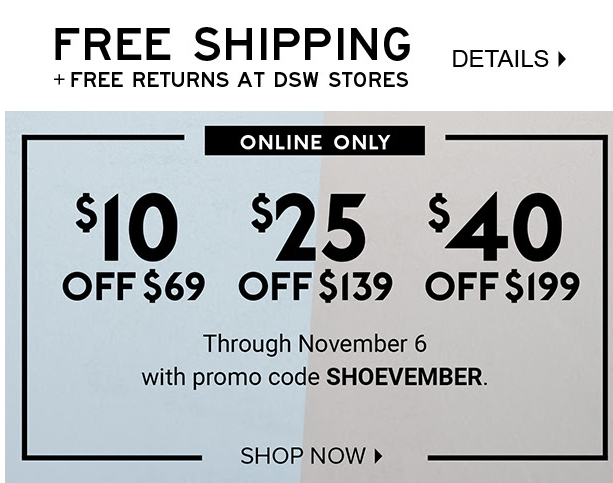 From free shipping to the VIP Rewards program, you can save a bunch on shoes, bags and other accessories by taking advantage of these helpful shopping tips and using money-saving DSW coupons. Join the Email List. Subscribe to the newsletter and you'll get a DSW promo code worth $10 to use and spend on men's or women's activewear, such as sneakers, sandals and boat shoes.